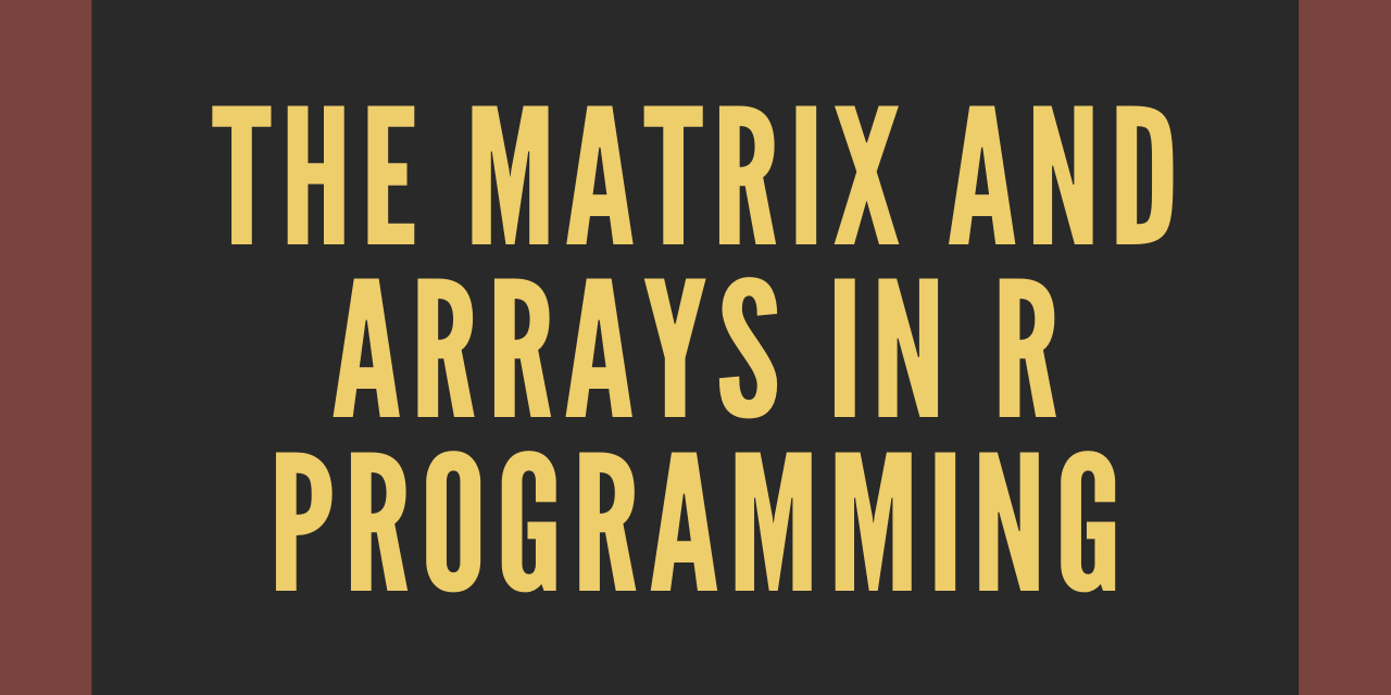 THE MATRIX AND ARRAYS IN R PROGRAMMING